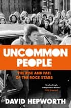 Uncommon People - The Rise and Fall of the Rock Stars 1955-1994 eBook by David Hepworth