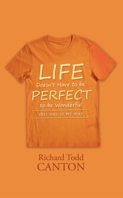 Life Doesn't Have to be Perfect to be Wonderful - this way is my way ebook by Richard Todd Canton