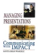 Managing Presentations - Communicating with Impact ebook by Savita Bhan Wakhlu