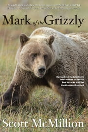 Mark of the Grizzly, 2nd - Revised and Updated with More Stories of Recent Bear Attacks and the Hard Lessons Learned ebook by Scott McMillion