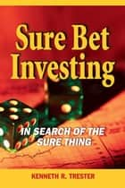 Sure Bet Investing: In Search of the Sure Thing ebook by Kenneth Trester