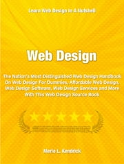 Web Design - The Nation's Most Distinguished Web Design Handbook On Web Design For Dummies, Affordable Web Design, Web Design Software, Web Design Services and More With This Web Design Source Book ebook by Merie Kendrick