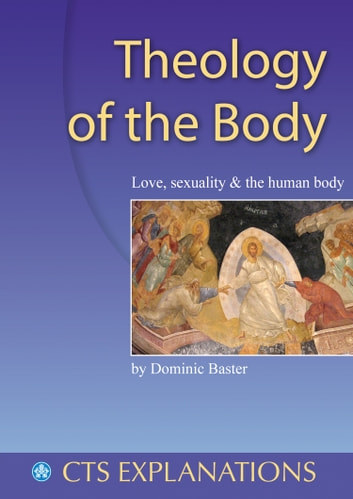 Theology of the Body: Love, sexuality and the human body ebook by Dominic Baster