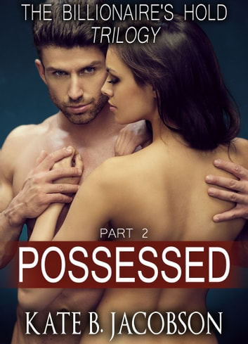 Possessed (The Billionaire's Hold trilogy, parts 34) ebook by Kate B. Jacobson