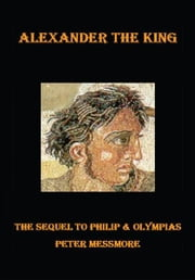 Alexander the King - The Sequel to Philip and Olympias ebook by Peter Messmore