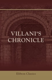 Villani's Chronicle. - Being Selections from the First Nine Books of the Croniche Fiorentine of Giovanni Villani ebook by Giovanni Villani,Rose E. Selfe