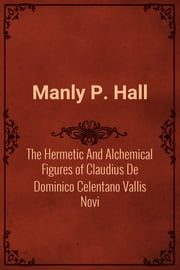 The Hermetic And Alchemical Figures of Claudius De Dominico Celentano Vallis Novi ebook by Manly P. Hall