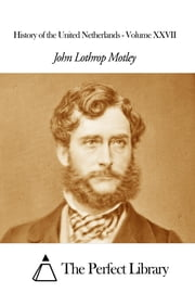 History of the United Netherlands - Volume XXVII ebook by John Lothrop Motley