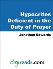 Hypocrites Deficient in the Duty of Prayer ebook by Edwards, Jonathan