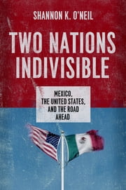 Two Nations Indivisible - Mexico, the United States, and the Road Ahead ebook by Shannon K. O'Neil
