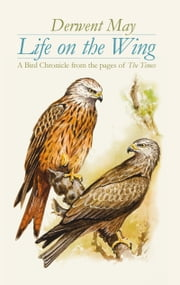 Life on the Wing - A Bird Chronicle from the pages of The Times ebook by Derwent May
