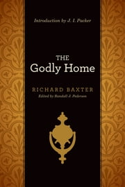 The Godly Home (Introduction by J. I. Packer) ebook by Richard Baxter,Randall J.  Pederson,J. I. Packer