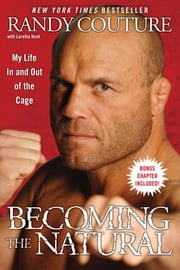 Becoming the Natural - My Life In and Out of the Cage ebook by Randy Couture,Loretta Hunt