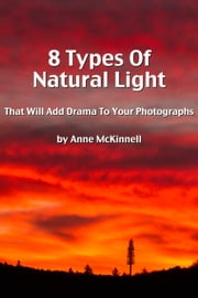 8 Types Of Natural Light That Will Add Drama To Your Photographs ebook by Anne McKinnell