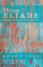 Mircea Eliade - From Magic to Myth ebook by Moshe Idel
