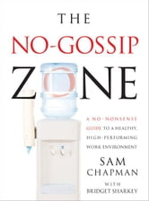 No Gossip Zone - A No-Nonsense Guide to a Healthy, High-Performing Work Environment ebook by Sam Chapman
