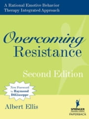 Overcoming Resistance: A Rational Emotive Behavior Therapy Integrated Approach, Second Edition ebook by Ellis, Albert, PhD