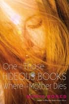 One of Those Hideous Books Where the Mother Dies ebook by Sonya Sones