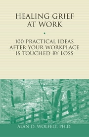 Healing Grief at Work - 100 Practical Ideas After Your Workplace Is Touched by Loss ebook by Alan D. Wolfelt, PhD