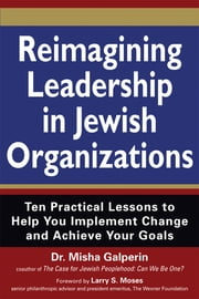 Reimagining Leadership in Jewish Organizations - Ten Practical Lessons to Help You Implement Change and Achieve Your Goals ebook by Dr. Misha Galperin,Larry Moses