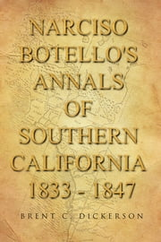 Narciso Botello's Annals of Southern California 1833 - 1847 ebook by Brent C. Dickerson