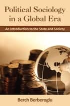 Political Sociology in a Global Era - An Introduction to the State and Society ebook by Berch Berberoglu