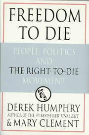 Freedom to Die - People, Politics, and the Right-to-Die Movement ebook by Derek Humphrey,Mary Clement