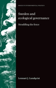 Sweden and ecological governance: Straddling the fence ebook by Lennart J. Lundqvist