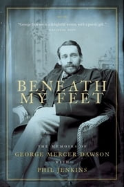 Beneath My Feet - The Memoirs of George Mercer Dawson ebook by Phil Jenkins