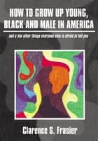 How To Grow Up Young, Black and Male in America ebook by Clarence S. Frasier