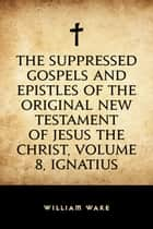 The suppressed Gospels and Epistles of the original New Testament of Jesus the Christ, Volume 8, Ignatius ebook by William Wake