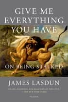 Give Me Everything You Have - On Being Stalked ebook by James Lasdun