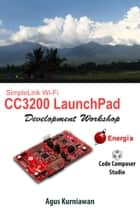 SimpleLink Wi-Fi CC3200 LaunchPad Development Workshop ebook by Agus Kurniawan