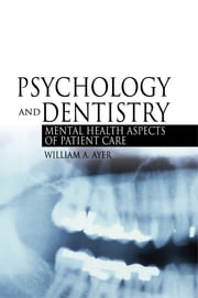 Psychology and Dentistry - Mental Health Aspects of Patient Care ebook by William Ayer, Jr.