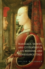 Marriage, Dowry, and Citizenship in Late Medieval and Renaissance Italy ebook by Julius  Kirshner