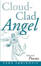 Cloud Clad Angel - Selected Poems, a Bilingual Serbian and English edition ebook by Vera Srbinović