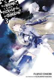 Is It Wrong to Try to Pick Up Girls in a Dungeon?, Vol. 3 (light novel) eBook by Fujino Omori, Suzuhito Yasuda