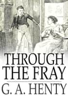 Through the Fray - A Tale of the Luddite Riots ebook by G. A. Henty