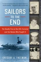 Sailors to the End - The Deadly Fire on the USS Forrestal and the Heroes Who Fought It ebook by Gregory A. Freeman