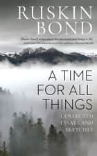 A Time for all Things - Collected Essays and Sketches ebook by Ruskin Bond