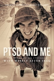 PTSD and Me - The Story of My Struggle with Myself after Iraq ebook by Retired MSG Dennis James Williams