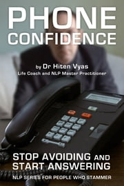 Phone Confidence - Stop Avoiding and Start Answering (NLP series for people who stammer) ebook by Hiten Vyas