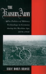 The Kaiser's Army - The Politics of Military Technology in Germany during the Machine Age, 1870-1918 ebook by Eric Dorn Brose