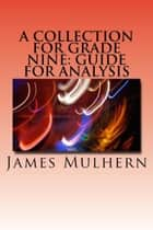 A Collection for Grade Nine: Guide for Analysis ebook by James Mulhern