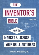 The Inventor's Bible, 3rd Edition - How to Market and License Your Brilliant Ideas ebook by Ronald Louis Docie, Sr.