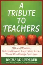 A Tribute to Teachers: Wit and Wisdom, Information and Inspiration About Those Who Change Our Lives ebook by Richard Lederer