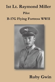 1st Lt. Raymond Miller Pilot - B-17G Flying Fortress WWII ebook by Ruby Gwin