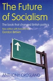 The Future of Socialism - The Book That Changed British Politics ebook by Anthony Crosland