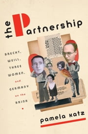 The Partnership - Brecht, Weill, Three Women, and Germany on the Brink ebook by Pamela Katz