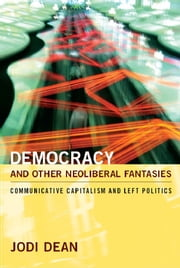 Democracy and Other Neoliberal Fantasies - Communicative Capitalism and Left Politics ebook by Jodi Dean